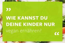 Kinder vegan ernähren - wie kannst Du nur