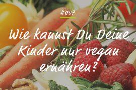 Podcastfolge Wie kannst Du Deine Kinder nur vegan ernähren